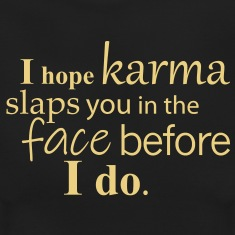 I-hope-karma-slaps-you-in-the-face-before-I-do.-T-Shirts
